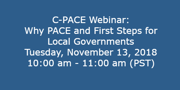 C-PACE Webinar: Why PACE and First Steps for Local Governments Tuesday, November 13, 2018, 10:00-11:00 a.m. Pacific